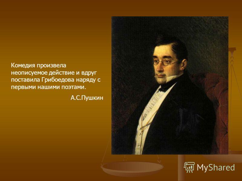 Комедия произвела неописуемое действие и вдруг поставила Грибоедова наряду с первыми нашими поэтами. А.С.Пушкин