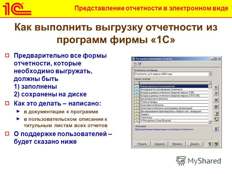 Представление отчетности в электронном виде Как выполнить выгрузку отчетности из программ фирмы «1С» Предварительно все формы отчетности, которые необходимо выгружать, должны быть 1) заполнены 2) сохранены на диске Как это делать – написано: в докуме