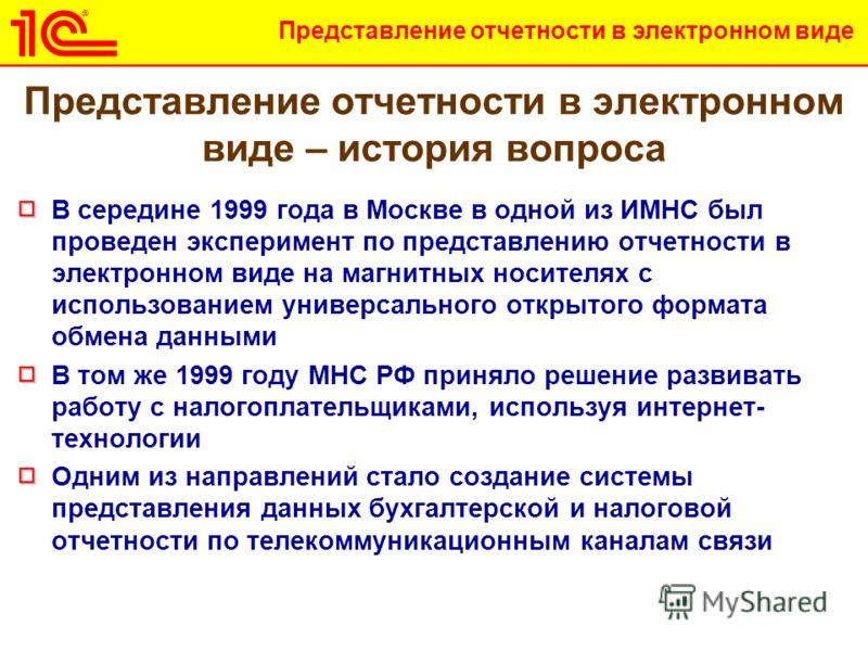 Представление отчетности в электронном виде Представление отчетности в электронном виде – история вопроса В середине 1999 года в Москве в одной из ИМНС был проведен эксперимент по представлению отчетности в электронном виде на магнитных носителях с и