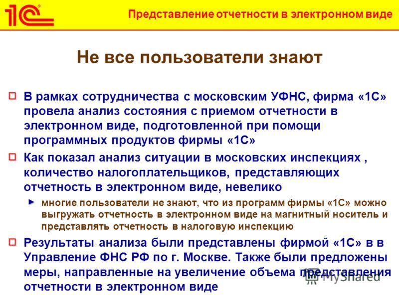 Представление отчетности в электронном виде Не все пользователи знают В рамках сотрудничества с московским УФНС, фирма «1С» провела анализ состояния с приемом отчетности в электронном виде, подготовленной при помощи программных продуктов фирмы «1С» К