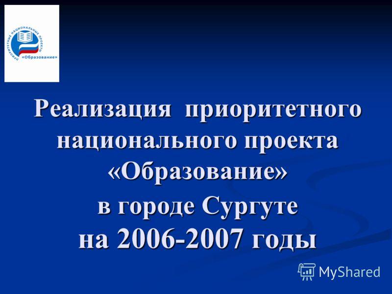 Реализация приоритетного национального проекта «Образование» в городе Сургуте на 2006-2007 годы