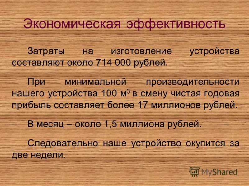 Экономическая эффективность Затраты на изготовление устройства составляют около 714 000 рублей. При минимальной производительности нашего устройства 100 м 3 в смену чистая годовая прибыль составляет более 17 миллионов рублей. В месяц – около 1,5 милл