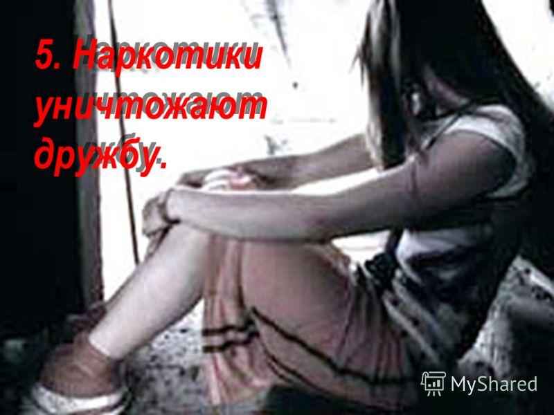 5. Наркотики уничтожают дружбу.
