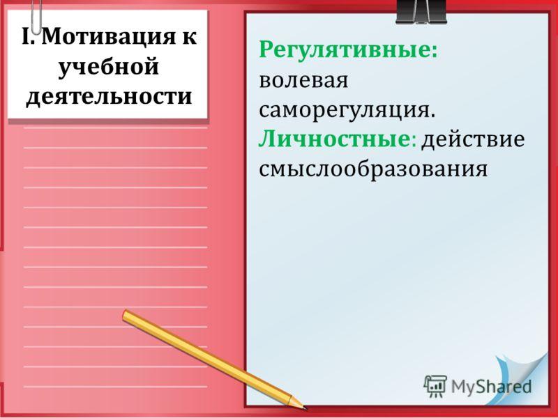 I. Мотивация к учебной деятельности Регулятивные: волевая саморегуляция. Личностные: действие смыслообразования