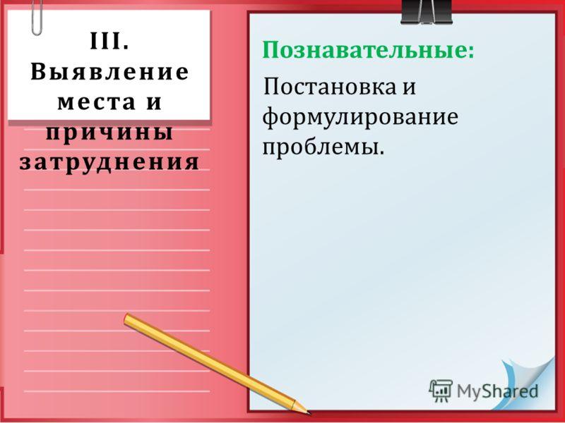 III. Выявление места и причины затруднения Познавательные: Постановка и формулирование проблемы.