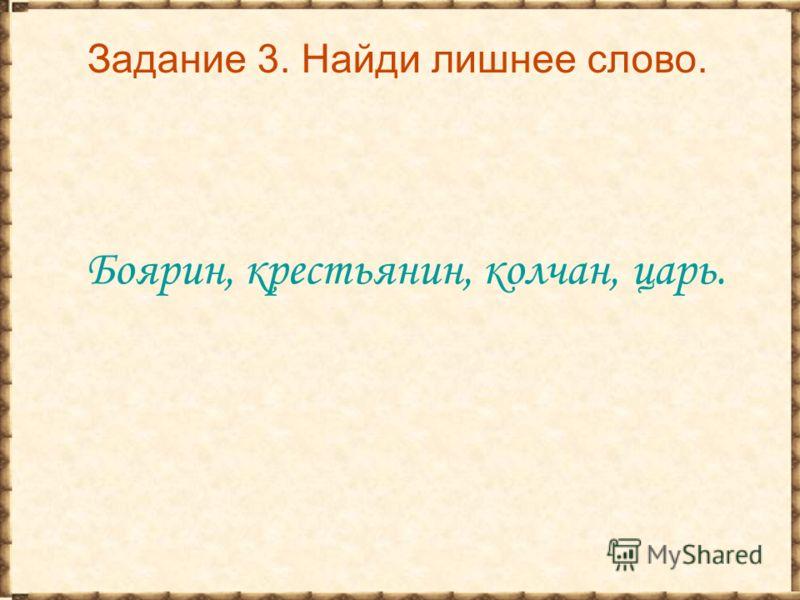 Задание 3. Найди лишнее слово. Боярин, крестьянин, колчан, царь.