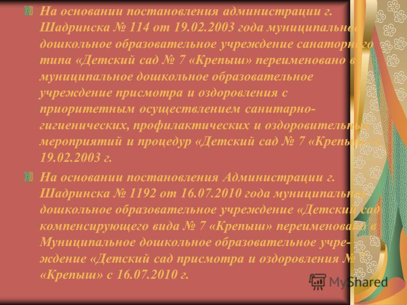 На основании постановления администрации г. Шадринска 114 от 19.02.2003 года муниципальное дошкольное образовательное учреждение санаторного типа «Детский сад 7 «Крепыш» переименовано в муниципальное дошкольное образовательное учреждение присмотра и