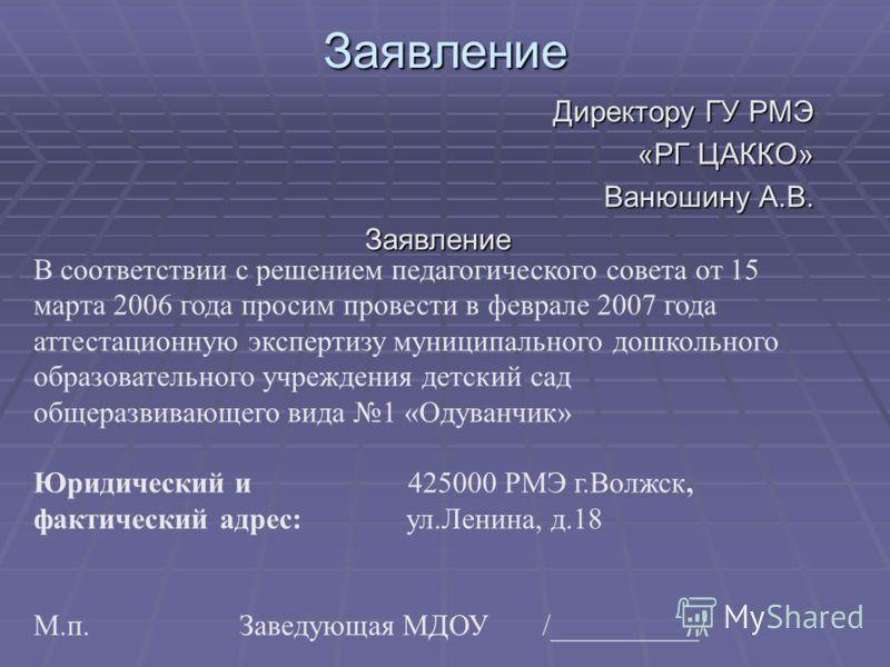 Заявление Директору ГУ РМЭ «РГ ЦАККО» Ванюшину А.В. Заявление В соответствии с решением педагогического совета от 15 марта 2006 года просим провести в феврале 2007 года аттестационную экспертизу муниципального дошкольного образовательного учреждения