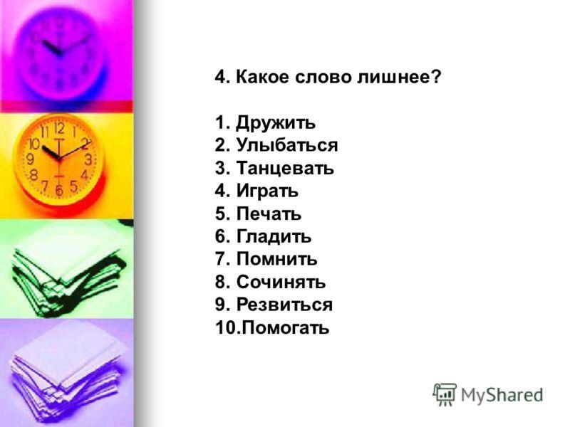4. Какое слово лишнее? 1.Дружить 2.Улыбаться 3.Танцевать 4.Играть 5.Печать 6.Гладить 7.Помнить 8.Сочинять 9.Резвиться 10.Помогать