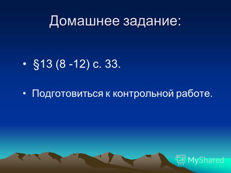 Домашнее задание: §13 (8 -12) с. 33. Подготовиться к контрольной работе.