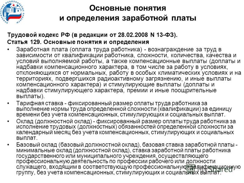 Основные понятия и определения заработной платы Трудовой кодекс РФ (в редакции от 28.02.2008 N 13-ФЗ). Статья 129. Основные понятия и определения Заработная плата (оплата труда работника) - вознаграждение за труд в зависимости от квалификации работни