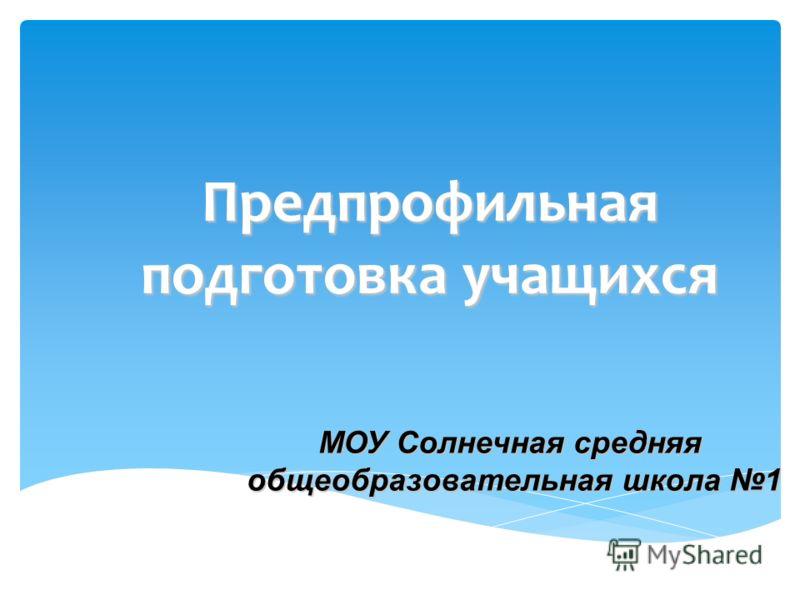 Предпрофильная подготовка учащихся МОУ Солнечная средняя общеобразовательная школа 1
