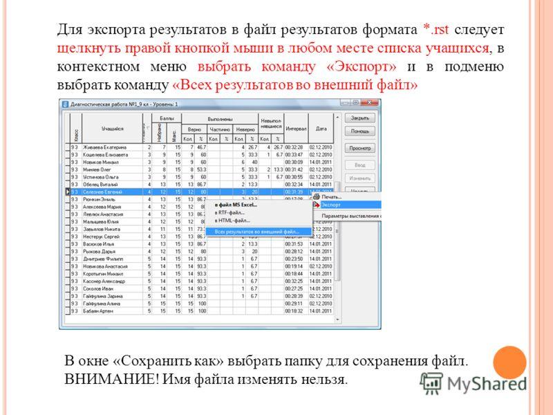 Для экспорта результатов в файл результатов формата *.rst следует щелкнуть правой кнопкой мыши в любом месте списка учащихся, в контекстном меню выбрать команду «Экспорт» и в подменю выбрать команду «Всех результатов во внешний файл» В окне «Сохранит