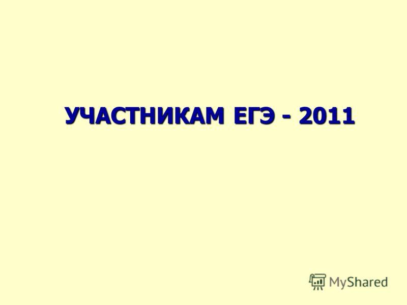 УЧАСТНИКАМ ЕГЭ - 2011