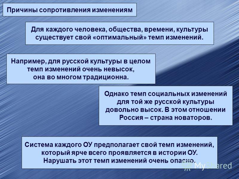 Причины сопротивления изменениям Для каждого человека, общества, времени, культуры существует свой «оптимальный» темп изменений. Например, для русской культуры в целом темп изменений очень невысок, она во многом традиционна. Однако темп социальных из