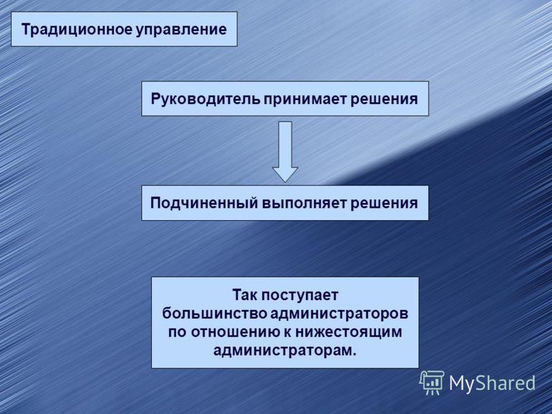 Традиционное управление Руководитель принимает решения Подчиненный выполняет решения Так поступает большинство администраторов по отношению к нижестоящим администраторам.