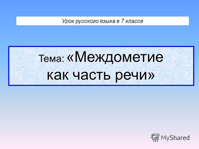 Урок русского языка в 7 классе «Междометие как часть речи Тема: «Междометие как часть речи»
