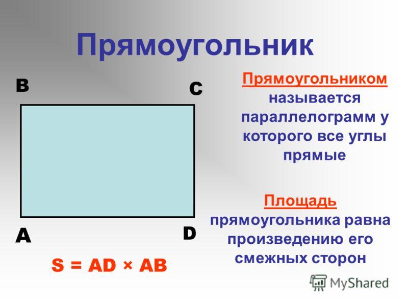 Прямоугольник Прямоугольником называется параллелограмм у которого все углы прямые Площадь прямоугольника равна произведению его смежных сторон S = AD × AB A B C D