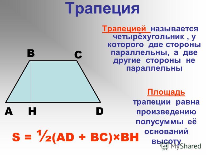 Трапеция Трапецией называется четырёхугольник, у которого две стороны параллельны, а две другие стороны не параллельны A B C DH S = ½ (AD + BC)×BH Площадь трапеции равна произведению полусуммы её оснований высоту