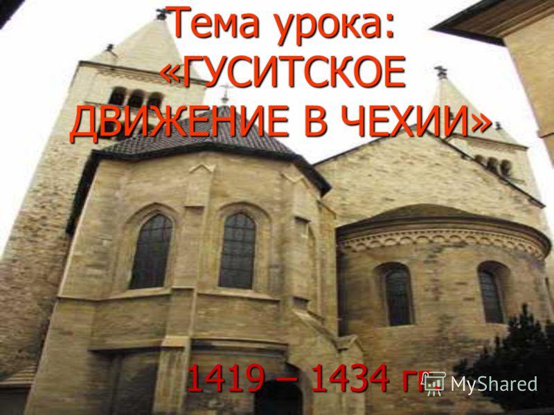 Тема урока: «ГУСИТСКОЕ ДВИЖЕНИЕ В ЧЕХИИ» 1419 – 1434 гг.