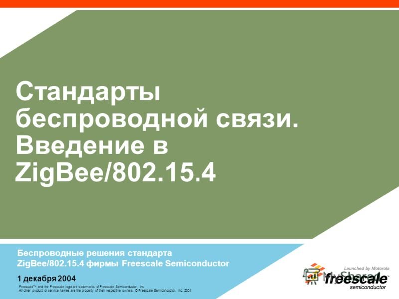 Freescale and the Freescale logo are trademarks of Freescale Semiconductor, Inc. All other product or service names are the property of their respective owners. © Freescale Semiconductor, Inc. 2004 Стандарты беспроводной связи. Введение в ZigBee/802.