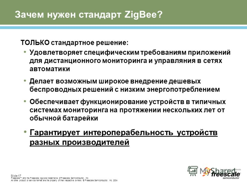 Slide 17 Freescale and the Freescale logo are trademarks of Freescale Semiconductor, Inc. All other product or service names are the property of their respective owners. © Freescale Semiconductor, Inc. 2004 Зачем нужен стандарт ZigBee? ТОЛЬКО стандар