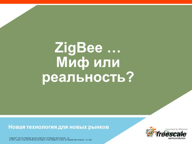 Freescale and the Freescale logo are trademarks of Freescale Semiconductor, Inc. All other product or service names are the property of their respective owners. © Freescale Semiconductor, Inc. 2004 ZigBee … Миф или реальность? Новая технология для но