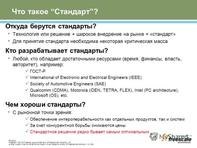 Slide 4 Freescale and the Freescale logo are trademarks of Freescale Semiconductor, Inc. All other product or service names are the property of their respective owners. © Freescale Semiconductor, Inc. 2004 Что такое Стандарт? Откуда берутся стандарты