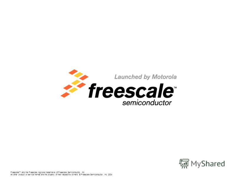 Freescale and the Freescale logo are trademarks of Freescale Semiconductor, Inc. All other product or service names are the property of their respective owners. © Freescale Semiconductor, Inc. 2004