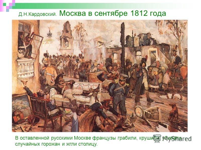 Д.Н.Кардовский. Москва в сентябре 1812 года В оставленной русскими Москве французы грабили, крушили, убивали случайных горожан и жгли столицу.