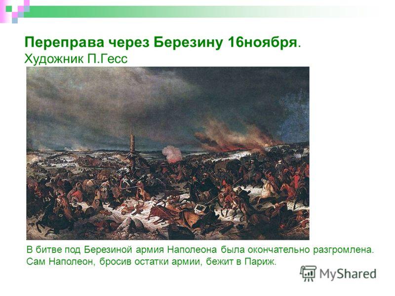 Переправа через Березину 16ноября. Художник П.Гесс В битве под Березиной армия Наполеона была окончательно разгромлена. Сам Наполеон, бросив остатки армии, бежит в Париж.