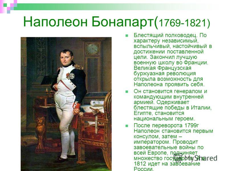 Наполеон Бонапарт( 1769-1821) Блестящий полководец. По характеру независимый, вспыльчивый, настойчивый в достижении поставленной цели. Закончил лучшую военную школу во Франции. Великая Французская буржуазная революция открыла возможность для Наполеон