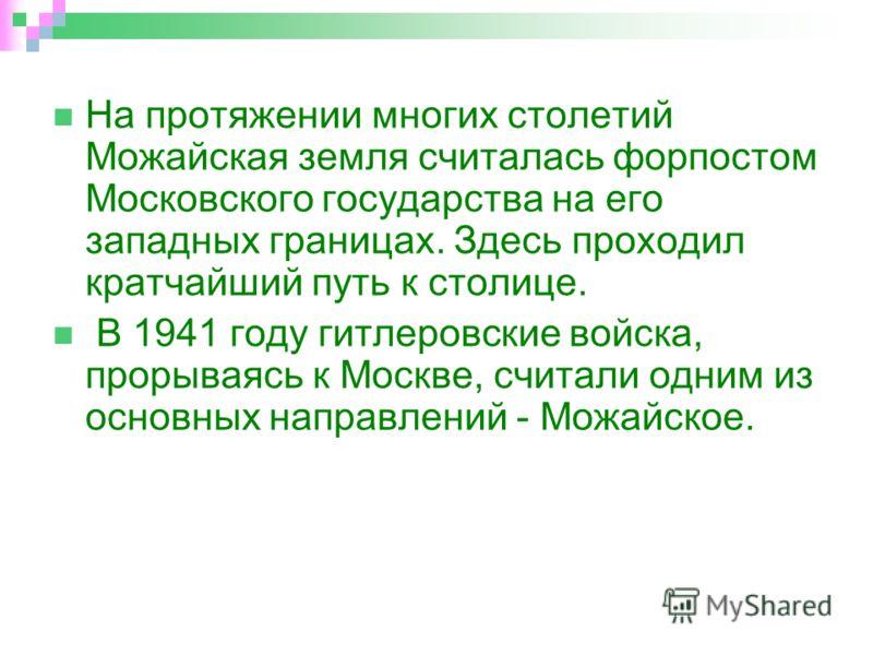 На протяжении многих столетий Можайская земля считалась форпостом Московского государства на его западных границах. Здесь проходил кратчайший путь к столице. В 1941 году гитлеровские войска, прорываясь к Москве, считали одним из основных направлений