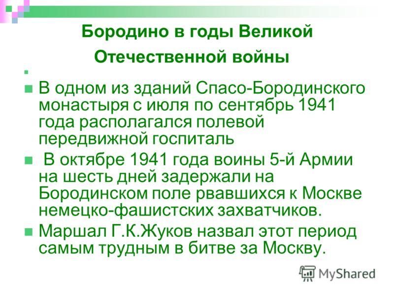 Бородино в годы Великой Отечественной войны В одном из зданий Спасо-Бородинского монастыря с июля по сентябрь 1941 года располагался полевой передвижной госпиталь В октябре 1941 года воины 5-й Армии на шесть дней задержали на Бородинском поле рвавших