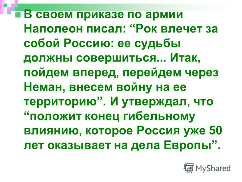 В своем приказе по армии Наполеон писал: Рок влечет за собой Россию: ее судьбы должны совершиться... Итак, пойдем вперед, перейдем через Неман, внесем войну на ее территорию. И утверждал, что положит конец гибельному влиянию, которое Россия уже 50 ле