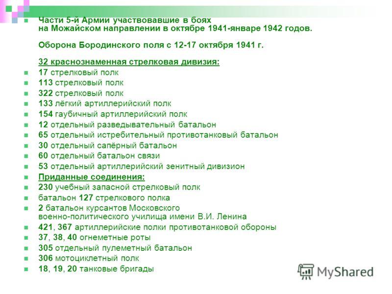 Части 5-й Армии участвовавшие в боях на Можайском направлении в октябре 1941-январе 1942 годов. Оборона Бородинского поля с 12-17 октября 1941 г. 32 краснознаменная стрелковая дивизия: 17 стрелковый полк 113 стрелковый полк 322 стрелковый полк 133 лё