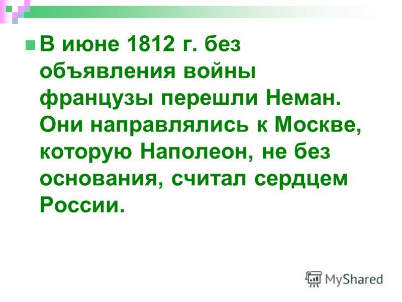 В июне 1812 г. без объявления войны французы перешли Неман. Они направлялись к Москве, которую Наполеон, не без основания, считал сердцем России.