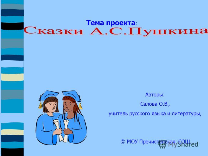 Тема проекта : Авторы: Салова О.В., учитель русского языка и литературы, © МОУ Пречистенская СОШ