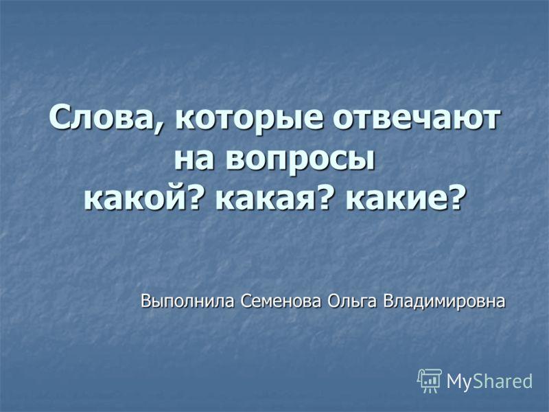 Слова, которые отвечают на вопросы какой? какая? какие? Выполнила Семенова Ольга Владимировна