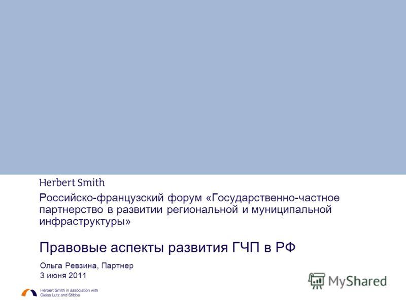 Российско-французский форум « Государственно-частное партнерство в развитии региональной и муниципальной инфраструктуры » Правовые аспекты развития ГЧП в РФ Ольга Ревзина, Партнер 3 июня 2011