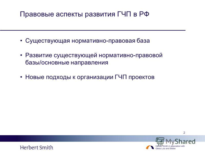 2 Правовые аспекты развития ГЧП в РФ Существующая нормативно-правовая база Развитие существующей нормативно-правовой базы/основные направления Новые подходы к организации ГЧП проектов