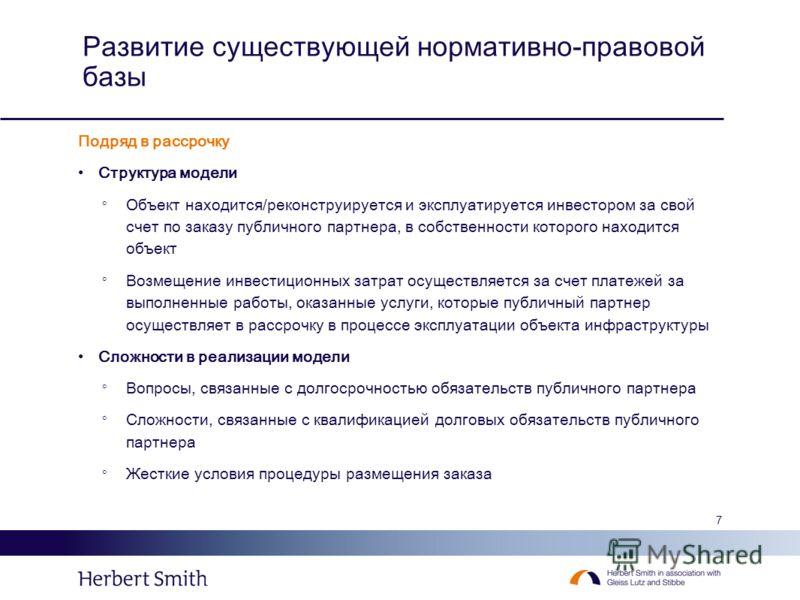 7 Развитие существующей нормативно-правовой базы Подряд в рассрочку Структура модели Объект находится/реконструируется и эксплуатируется инвестором за свой счет по заказу публичного партнера, в собственности которого находится объект Возмещение инвес