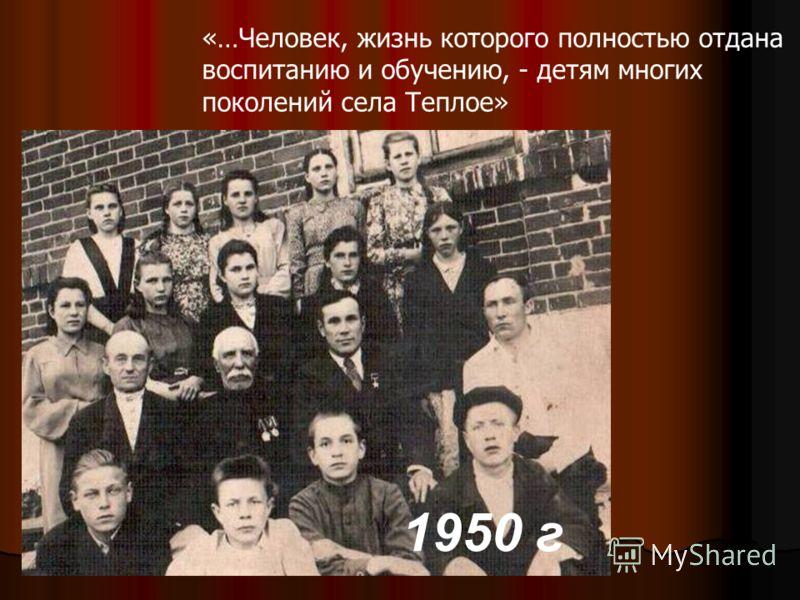 1950 г «…Человек, жизнь которого полностью отдана воспитанию и обучению, - детям многих поколений села Теплое»