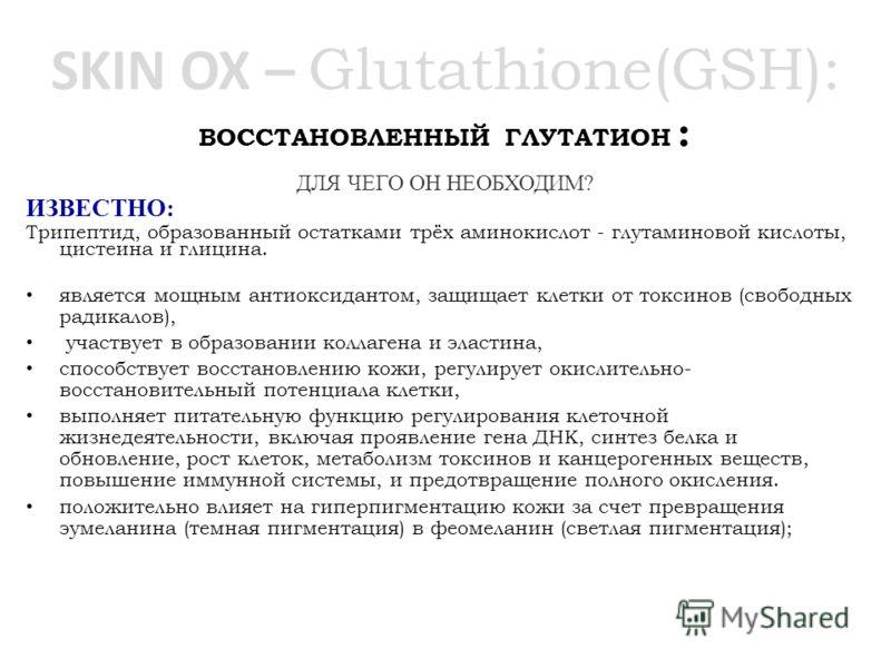 SKIN ОХ – Glutathione(GSH): ВОССТАНОВЛЕННЫЙ ГЛУТАТИОН : ДЛЯ ЧЕГО ОН НЕОБХОДИМ? ИЗВЕСТНО: Трипептид, образованный остатками трёх аминокислот - глутаминовой кислоты, цистеина и глицина. является мощным антиоксидантом, защищает клетки от токсинов (свобо