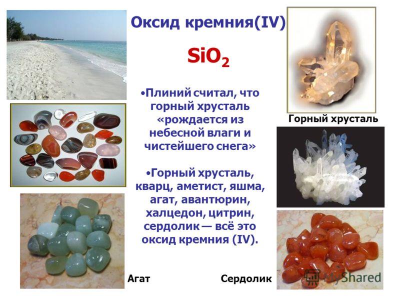 Оксид кремния(IV) SiO 2 Плиний считал, что горный хрусталь «рождается из небесной влаги и чистейшего снега» Горный хрусталь, кварц, аметист, яшма, агат, авантюрин, халцедон, цитрин, сердолик всё это оксид кремния (IV). АгатСердолик Горный хрусталь