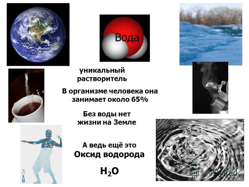 уникальный растворитель В организме человека она занимает около 65% Без воды нет жизни на Земле А ведь ещё это Оксид водорода H 2 O Вода