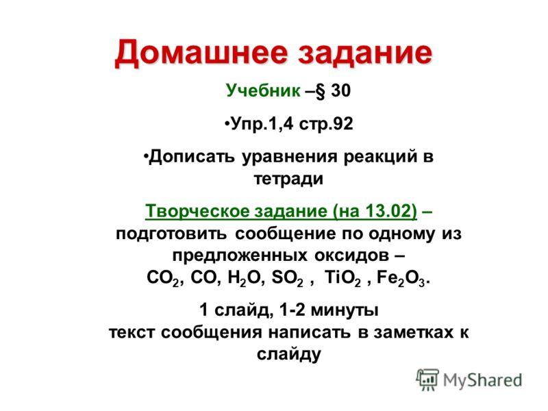 Домашнее задание Учебник –§ 30 Упр.1,4 стр.92 Дописать уравнения реакций в тетради Творческое задание (на 13.02) – подготовить сообщение по одному из предложенных оксидов – СО 2, СО, Н 2 О, SO 2, TiO 2, Fe 2 O 3. 1 слайд, 1-2 минуты текст сообщения н