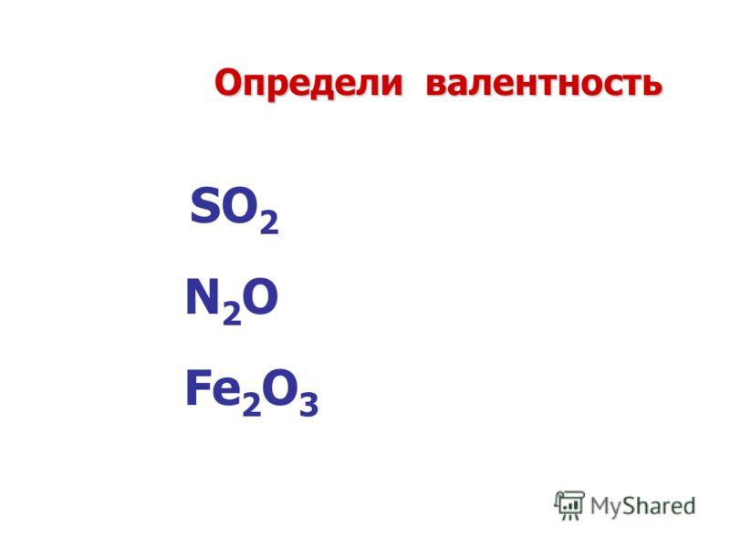 Определи валентность SO 2 Fe 2 O 3 N2ON2O