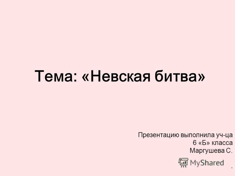 Тема: «Невская битва» Презентацию выполнила уч-ца 6 «Б» класса Маргушева С..