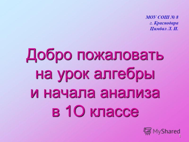 Добро пожаловать на урок алгебры и начала анализа в 1О классе МОУ СОШ 8 г. Краснодара Цимбал Л. И. 1